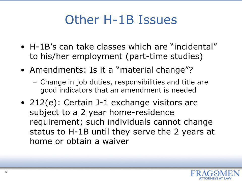 "43 Other H-1B Issues H-1B's can take classes which are ""incidental"" to his/her employment (part-time studies) Amendments: Is it a ""material change""? –"
