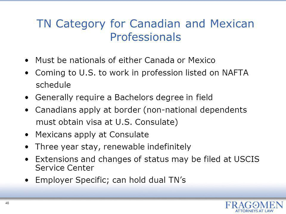 46 TN Category for Canadian and Mexican Professionals Must be nationals of either Canada or Mexico Coming to U.S. to work in profession listed on NAFT