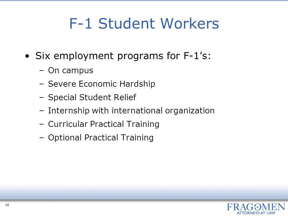 49 F-1 Student Workers Six employment programs for F-1's: –On campus –Severe Economic Hardship –Special Student Relief –Internship with international organization –Curricular Practical Training –Optional Practical Training