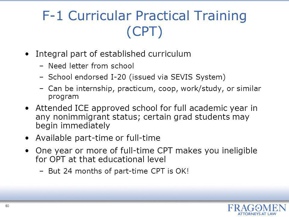50 F-1 Curricular Practical Training (CPT) Integral part of established curriculum –Need letter from school –School endorsed I-20 (issued via SEVIS System) –Can be internship, practicum, coop, work/study, or similar program Attended ICE approved school for full academic year in any nonimmigrant status; certain grad students may begin immediately Available part-time or full-time One year or more of full-time CPT makes you ineligible for OPT at that educational level –But 24 months of part-time CPT is OK!