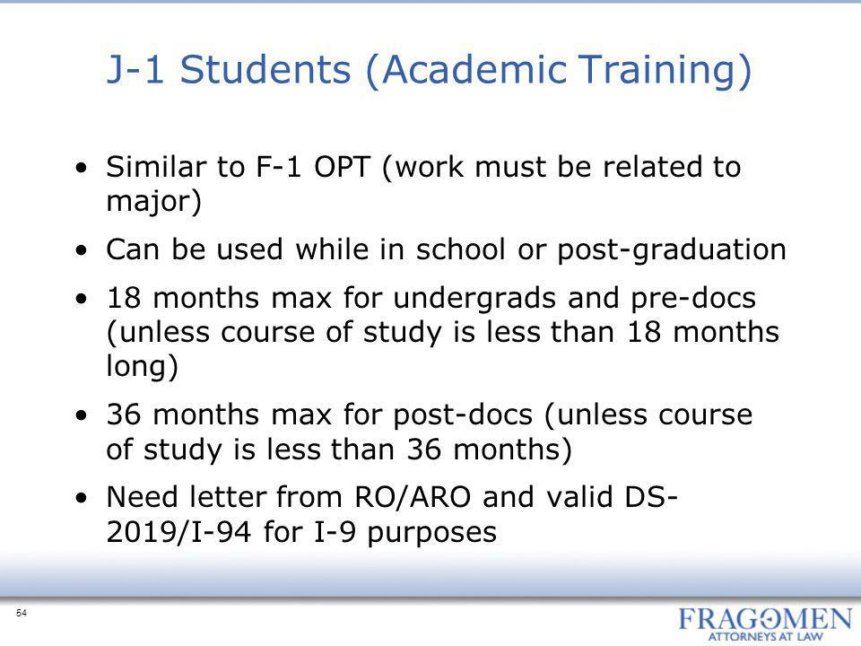 54 J-1 Students (Academic Training) Similar to F-1 OPT (work must be related to major) Can be used while in school or post-graduation 18 months max fo
