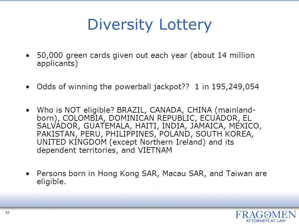 63 Diversity Lottery 50,000 green cards given out each year (about 14 million applicants) Odds of winning the powerball jackpot?.