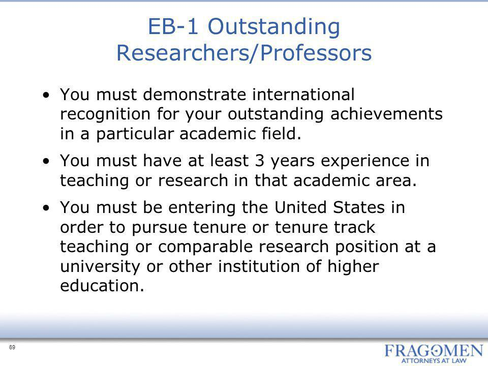69 EB-1 Outstanding Researchers/Professors You must demonstrate international recognition for your outstanding achievements in a particular academic field.