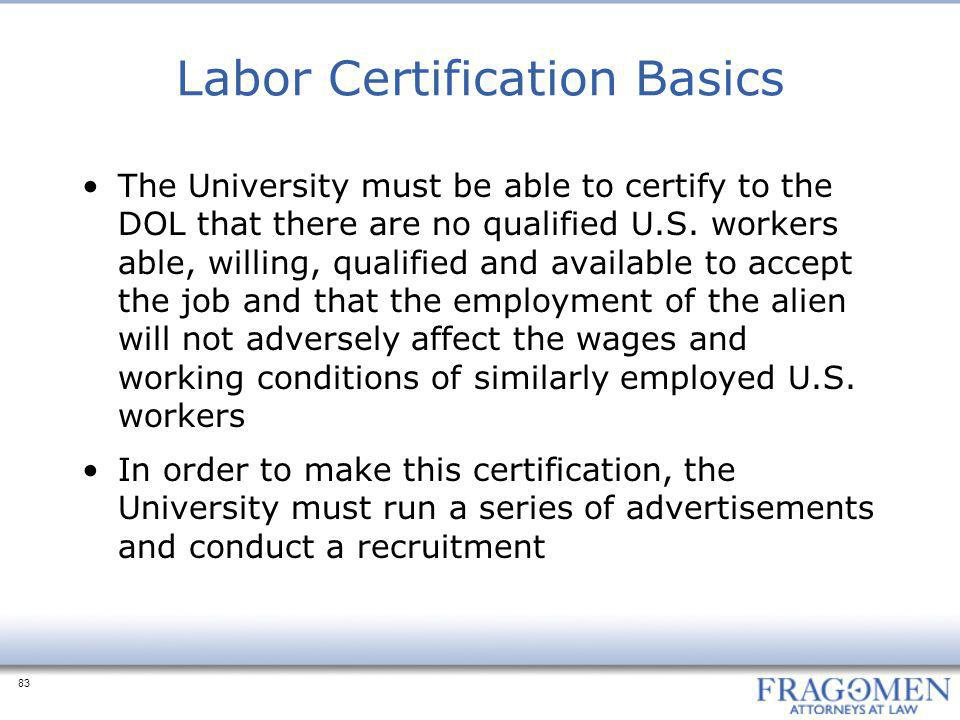 83 Labor Certification Basics The University must be able to certify to the DOL that there are no qualified U.S. workers able, willing, qualified and