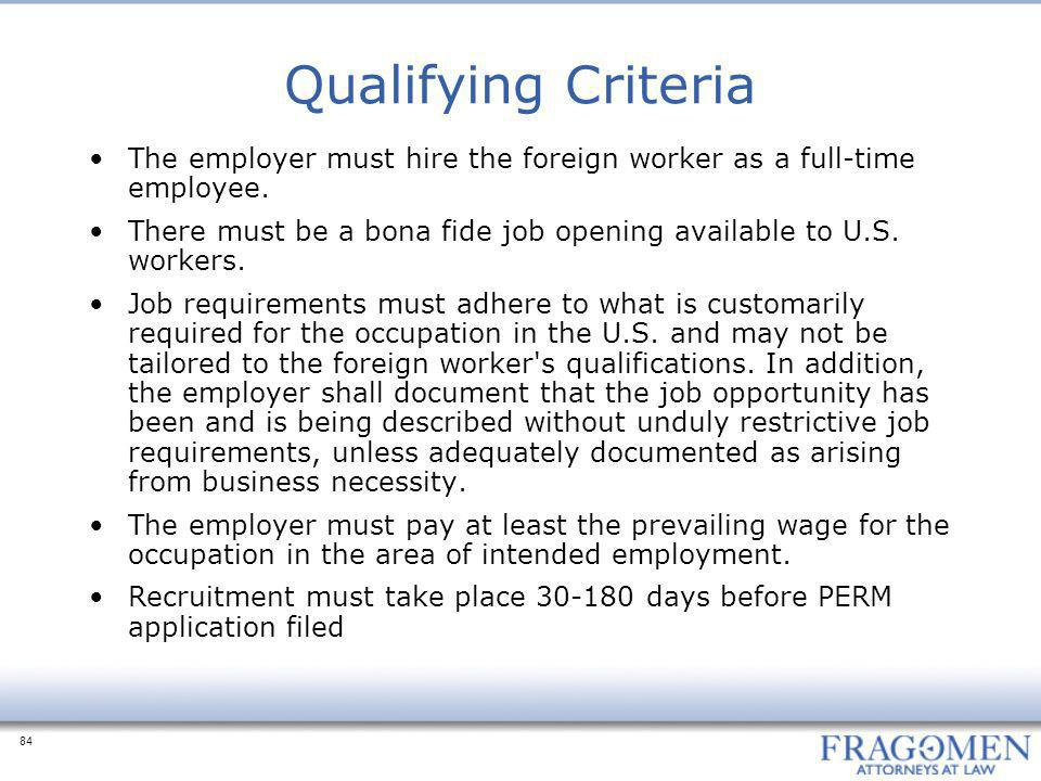 84 Qualifying Criteria The employer must hire the foreign worker as a full-time employee. There must be a bona fide job opening available to U.S. work