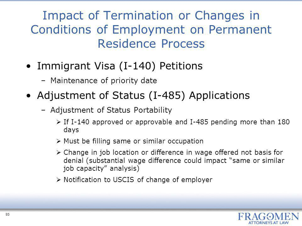93 Impact of Termination or Changes in Conditions of Employment on Permanent Residence Process Immigrant Visa (I-140) Petitions –Maintenance of priority date Adjustment of Status (I-485) Applications –Adjustment of Status Portability  If I-140 approved or approvable and I-485 pending more than 180 days  Must be filling same or similar occupation  Change in job location or difference in wage offered not basis for denial (substantial wage difference could impact same or similar job capacity analysis)  Notification to USCIS of change of employer