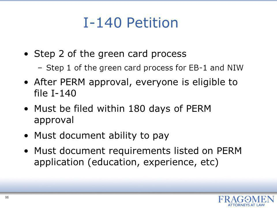95 I-140 Petition Step 2 of the green card process –Step 1 of the green card process for EB-1 and NIW After PERM approval, everyone is eligible to file I-140 Must be filed within 180 days of PERM approval Must document ability to pay Must document requirements listed on PERM application (education, experience, etc)
