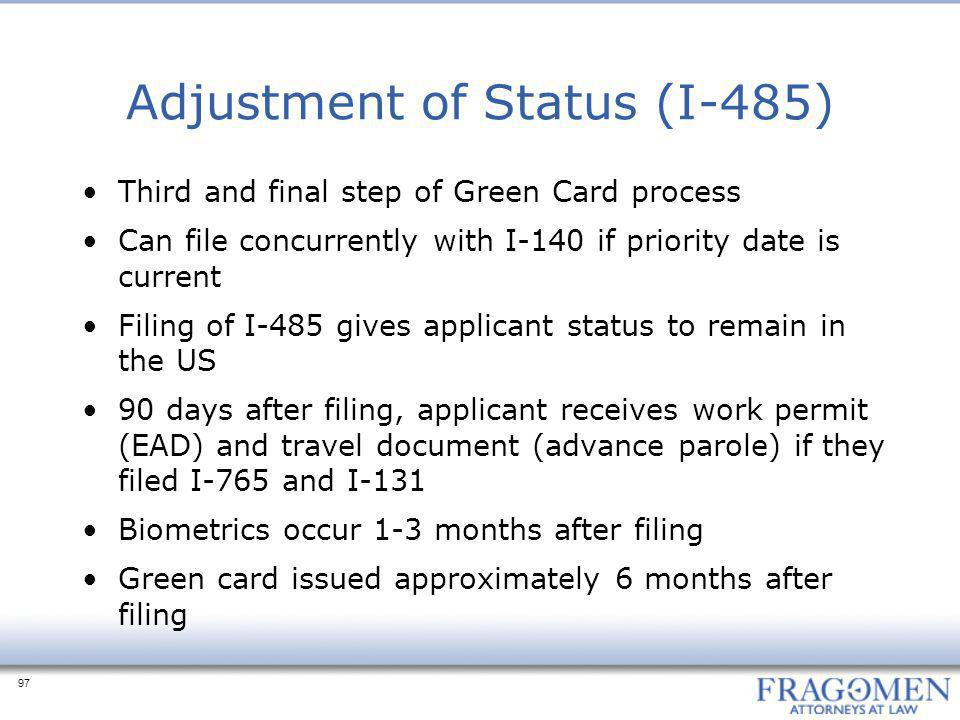 97 Adjustment of Status (I-485) Third and final step of Green Card process Can file concurrently with I-140 if priority date is current Filing of I-48