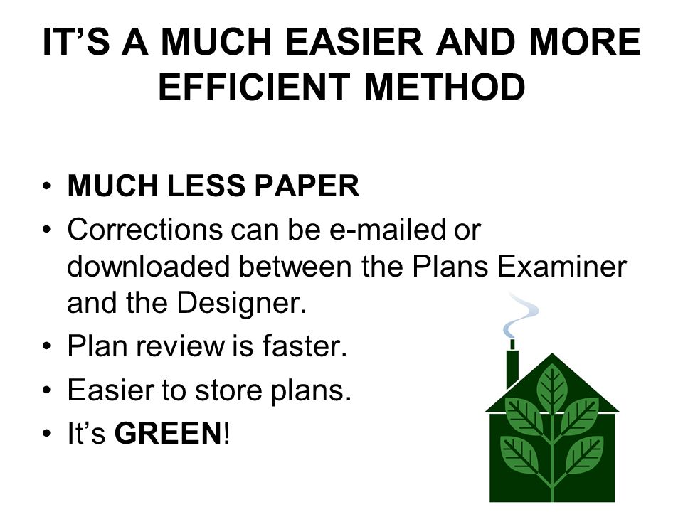 IT'S A MUCH EASIER AND MORE EFFICIENT METHOD MUCH LESS PAPER Corrections can be e-mailed or downloaded between the Plans Examiner and the Designer. Pl