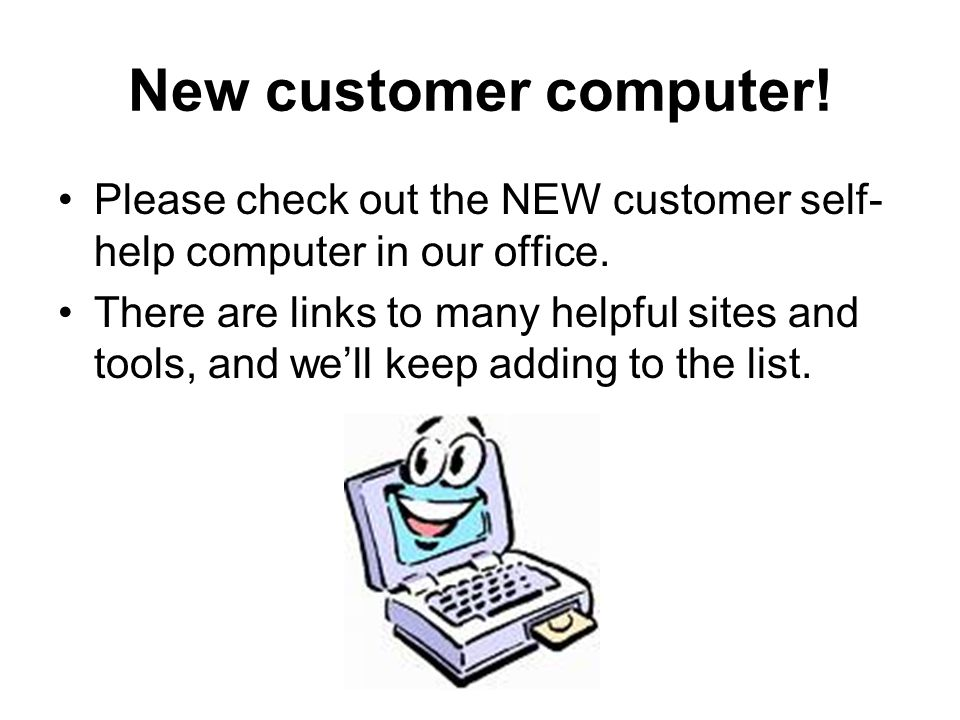 New customer computer! Please check out the NEW customer self- help computer in our office. There are links to many helpful sites and tools, and we'll