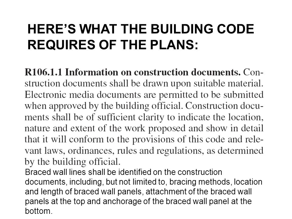 HERE'S WHAT THE BUILDING CODE REQUIRES OF THE PLANS: Braced wall lines shall be identified on the construction documents, including, but not limited t