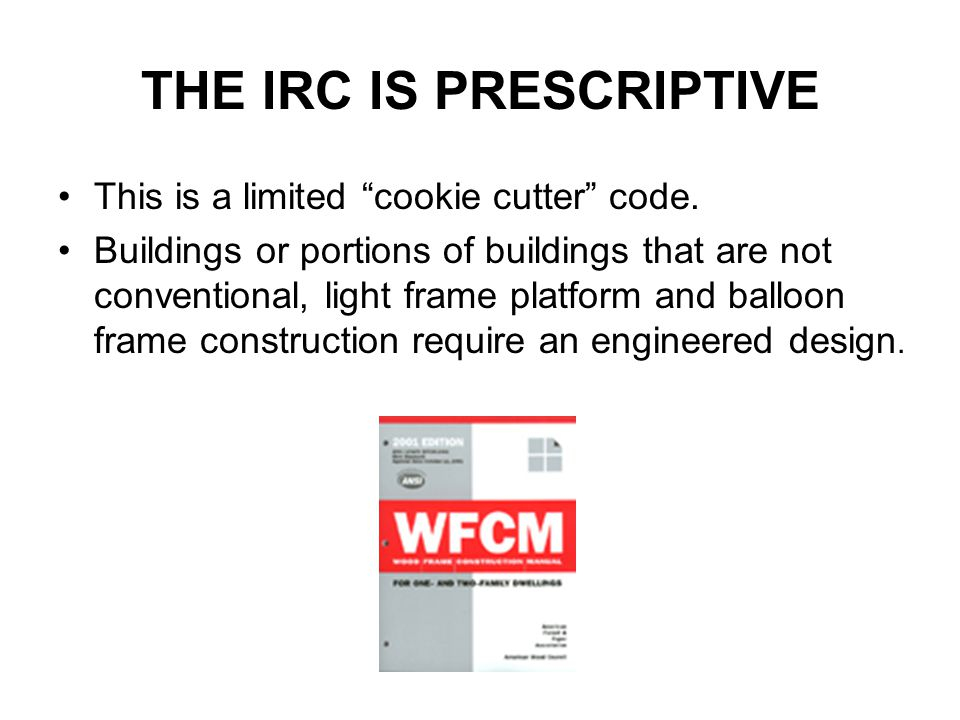 "THE IRC IS PRESCRIPTIVE This is a limited ""cookie cutter"" code. Buildings or portions of buildings that are not conventional, light frame platform and"