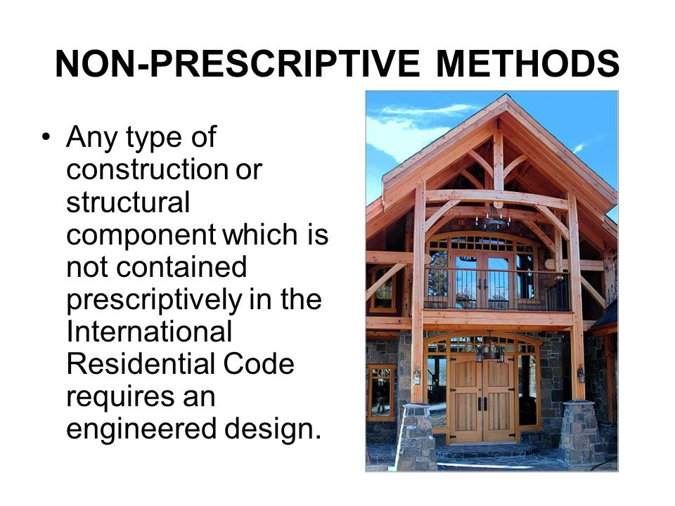 NON-PRESCRIPTIVE METHODS Any type of construction or structural component which is not contained prescriptively in the International Residential Code