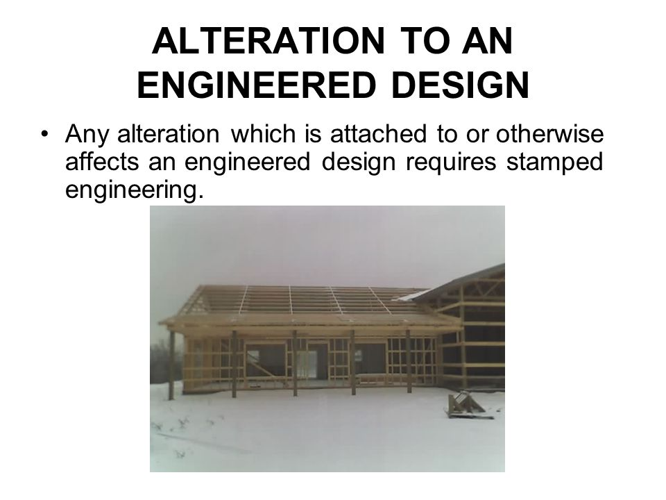 ALTERATION TO AN ENGINEERED DESIGN Any alteration which is attached to or otherwise affects an engineered design requires stamped engineering.