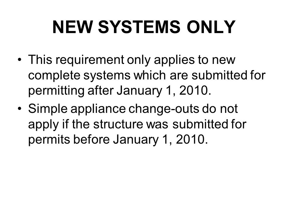 NEW SYSTEMS ONLY This requirement only applies to new complete systems which are submitted for permitting after January 1, 2010. Simple appliance chan
