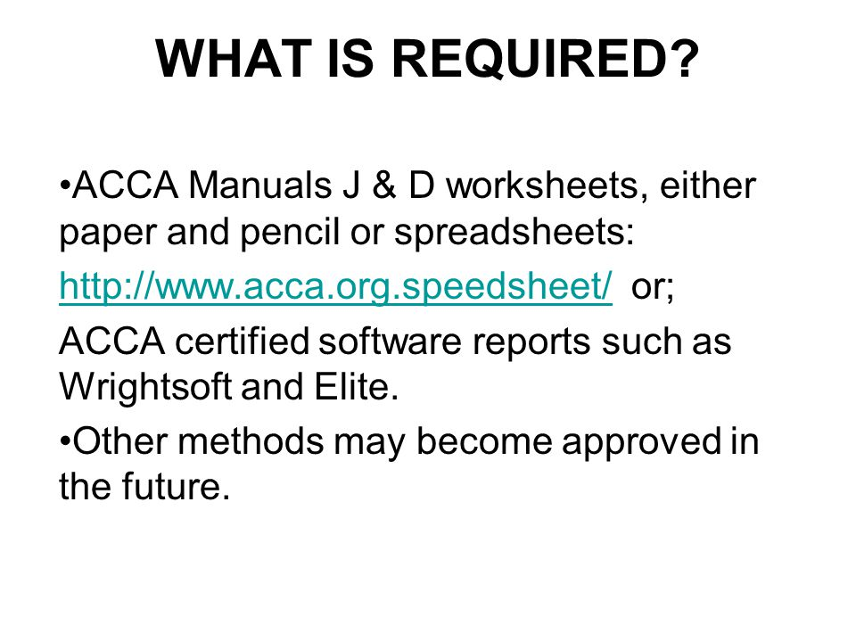 WHAT IS REQUIRED? ACCA Manuals J & D worksheets, either paper and pencil or spreadsheets: http://www.acca.org.speedsheet/http://www.acca.org.speedshee