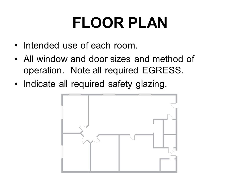 FLOOR PLAN Intended use of each room. All window and door sizes and method of operation. Note all required EGRESS. Indicate all required safety glazin