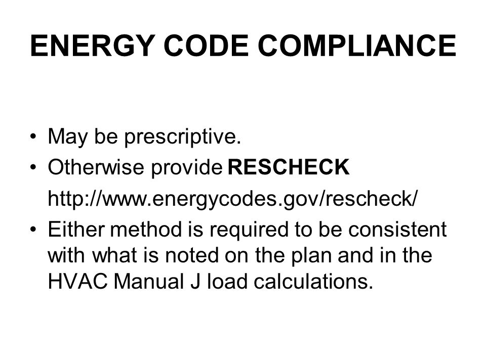 ENERGY CODE COMPLIANCE May be prescriptive. Otherwise provide RESCHECK http://www.energycodes.gov/rescheck/ Either method is required to be consistent
