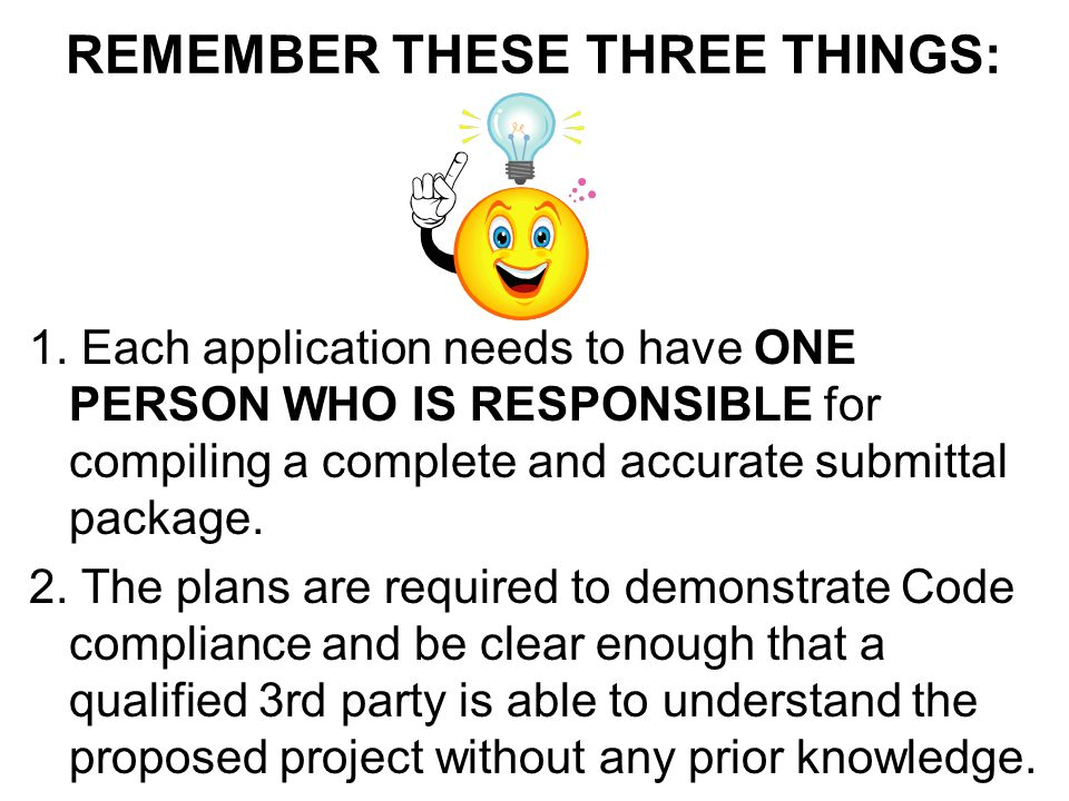 REMEMBER THESE THREE THINGS: 1. Each application needs to have ONE PERSON WHO IS RESPONSIBLE for compiling a complete and accurate submittal package.