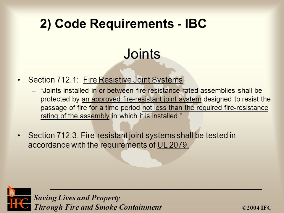 """Saving Lives and Property Through Fire and Smoke Containment ©2004 IFC Section 712.1: Fire Resistive Joint Systems –""""Joints installed in or between fi"""