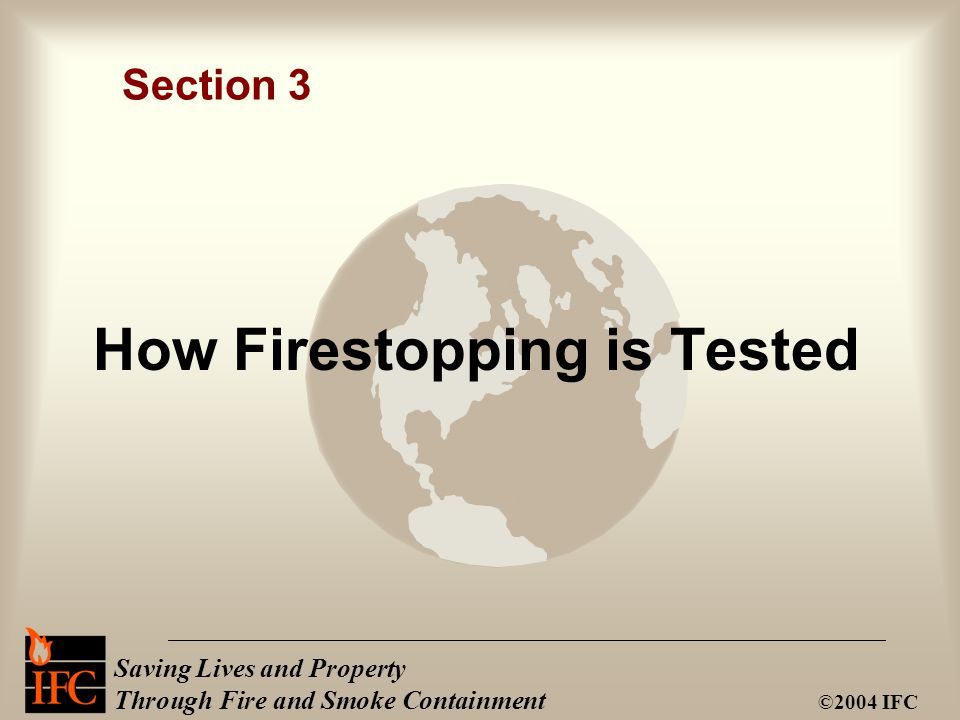 Saving Lives and Property Through Fire and Smoke Containment ©2004 IFC How Firestopping is Tested Section 3