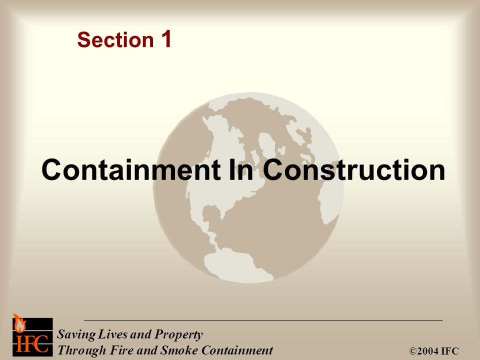 Saving Lives and Property Through Fire and Smoke Containment ©2004 IFC Containment In Construction Section 1