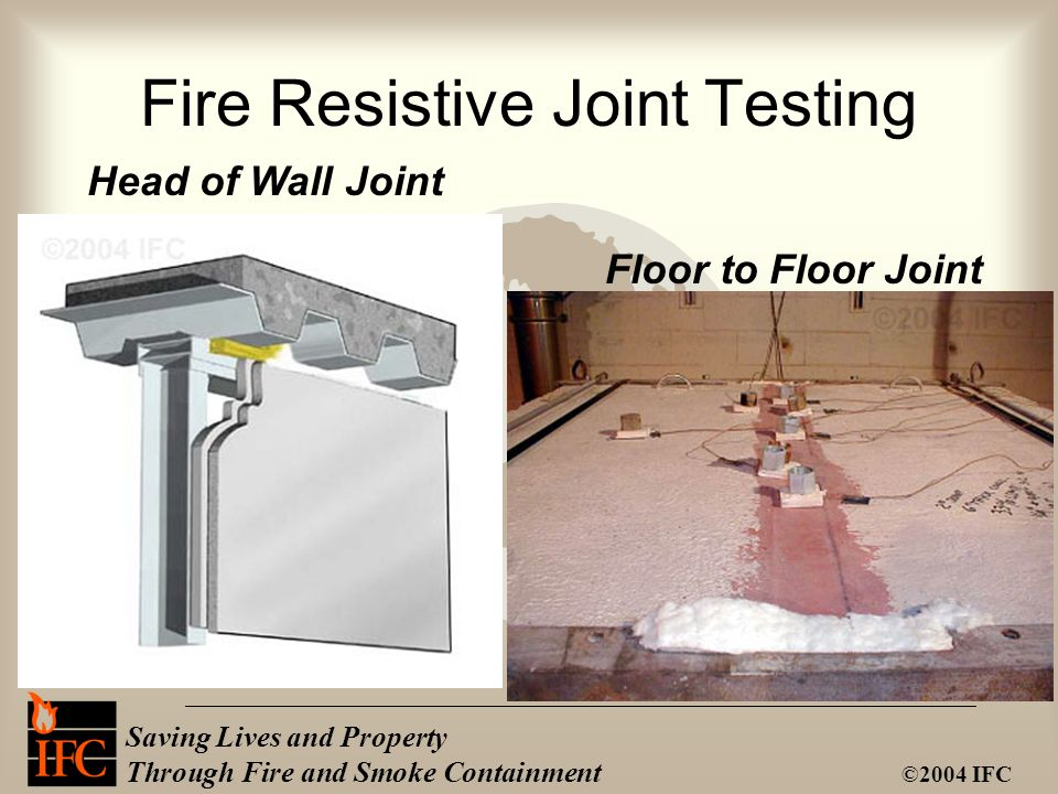 Saving Lives and Property Through Fire and Smoke Containment ©2004 IFC Head of Wall Joint Fire Resistive Joint Testing Floor to Floor Joint