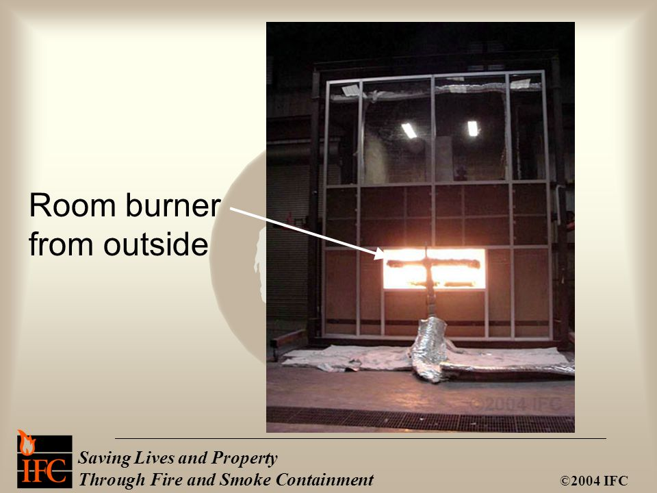 Saving Lives and Property Through Fire and Smoke Containment ©2004 IFC Room burner from outside