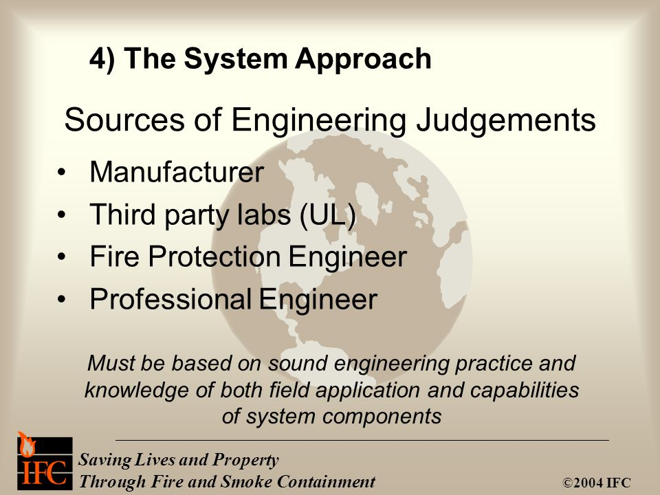Saving Lives and Property Through Fire and Smoke Containment ©2004 IFC Sources of Engineering Judgements Manufacturer Third party labs (UL) Fire Prote