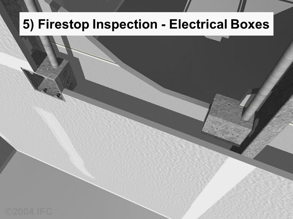 Saving Lives and Property Through Fire and Smoke Containment ©2004 IFC 5) Firestop Inspection - Electrical Boxes