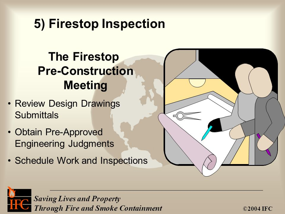 Saving Lives and Property Through Fire and Smoke Containment ©2004 IFC The Firestop Pre-Construction Meeting Review Design Drawings Submittals Obtain Pre-Approved Engineering Judgments Schedule Work and Inspections 5) Firestop Inspection