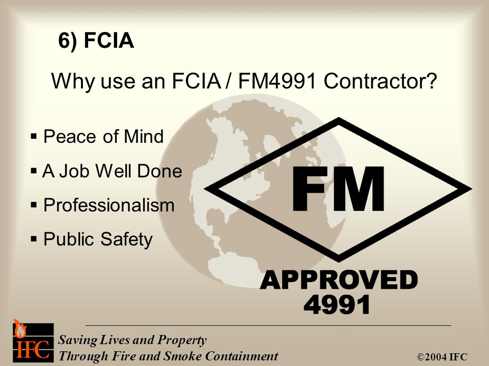 Saving Lives and Property Through Fire and Smoke Containment ©2004 IFC Why use an FCIA / FM4991 Contractor.