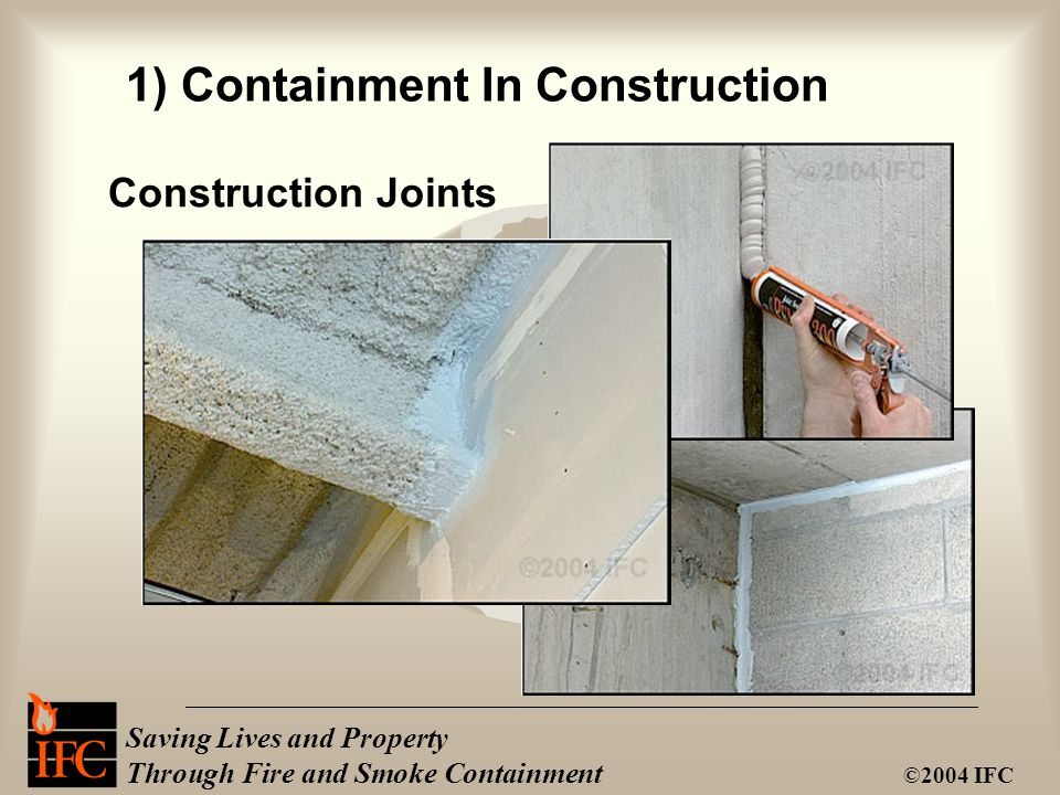 Saving Lives and Property Through Fire and Smoke Containment ©2004 IFC Construction Joints 1) Containment In Construction