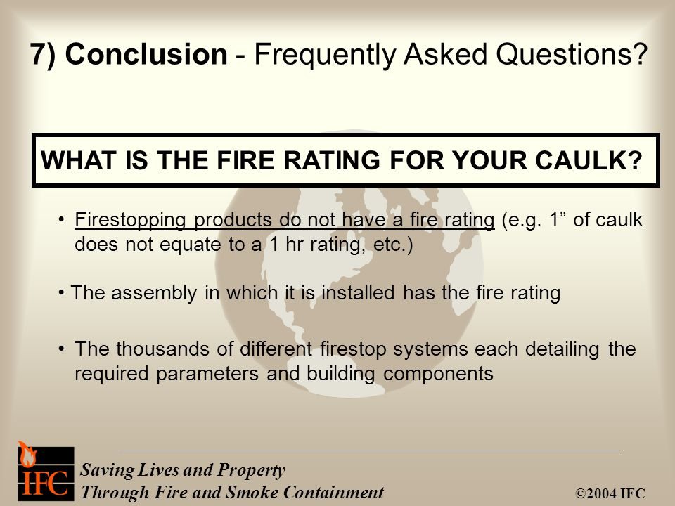 Saving Lives and Property Through Fire and Smoke Containment ©2004 IFC 7) Conclusion - Frequently Asked Questions? WHAT IS THE FIRE RATING FOR YOUR CA