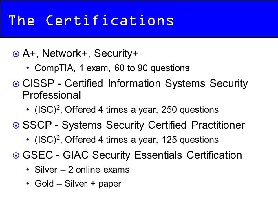 The Certifications  A+, Network+, Security+ CompTIA, 1 exam, 60 to 90 questions  CISSP - Certified Information Systems Security Professional (ISC) 2