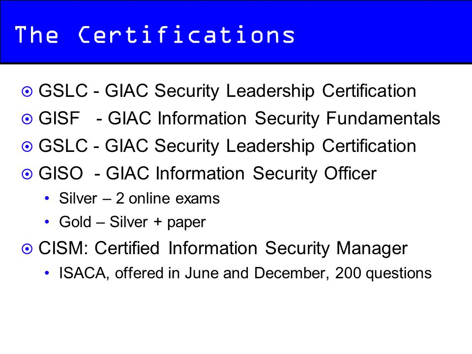 The Certifications  GSLC - GIAC Security Leadership Certification  GISF - GIAC Information Security Fundamentals  GSLC - GIAC Security Leadership C
