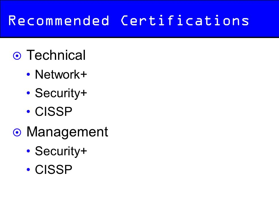Recommended Certifications  Technical Network+ Security+ CISSP  Management Security+ CISSP
