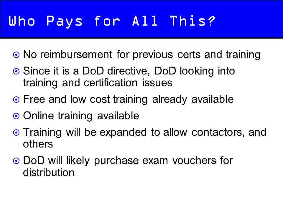 Who Pays for All This?  No reimbursement for previous certs and training  Since it is a DoD directive, DoD looking into training and certification i