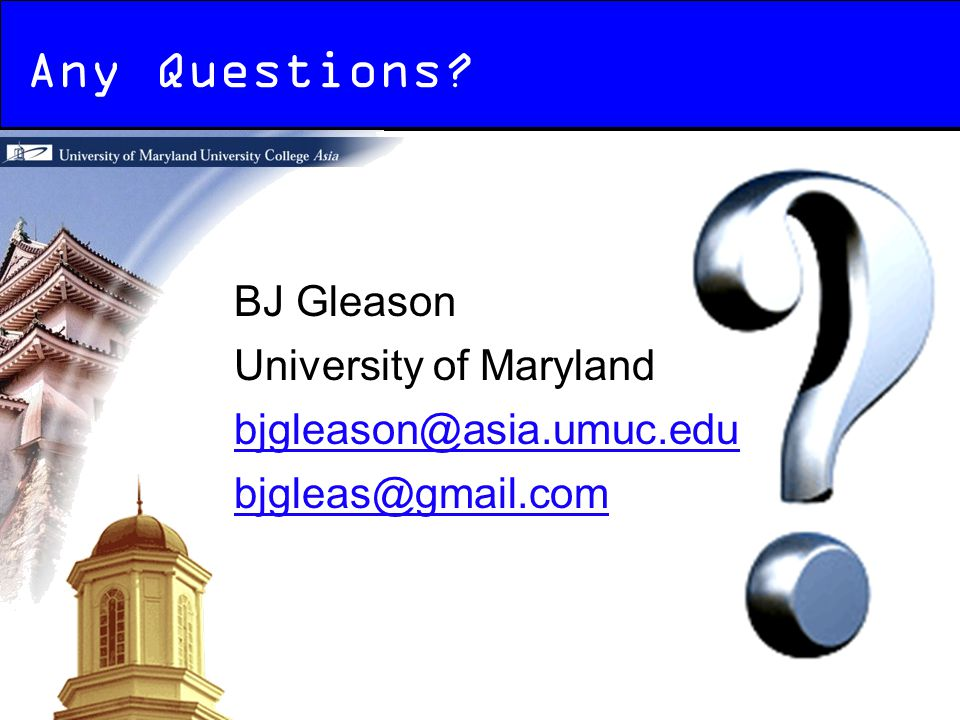 Any Questions? BJ Gleason University of Maryland bjgleason@asia.umuc.edu bjgleas@gmail.com
