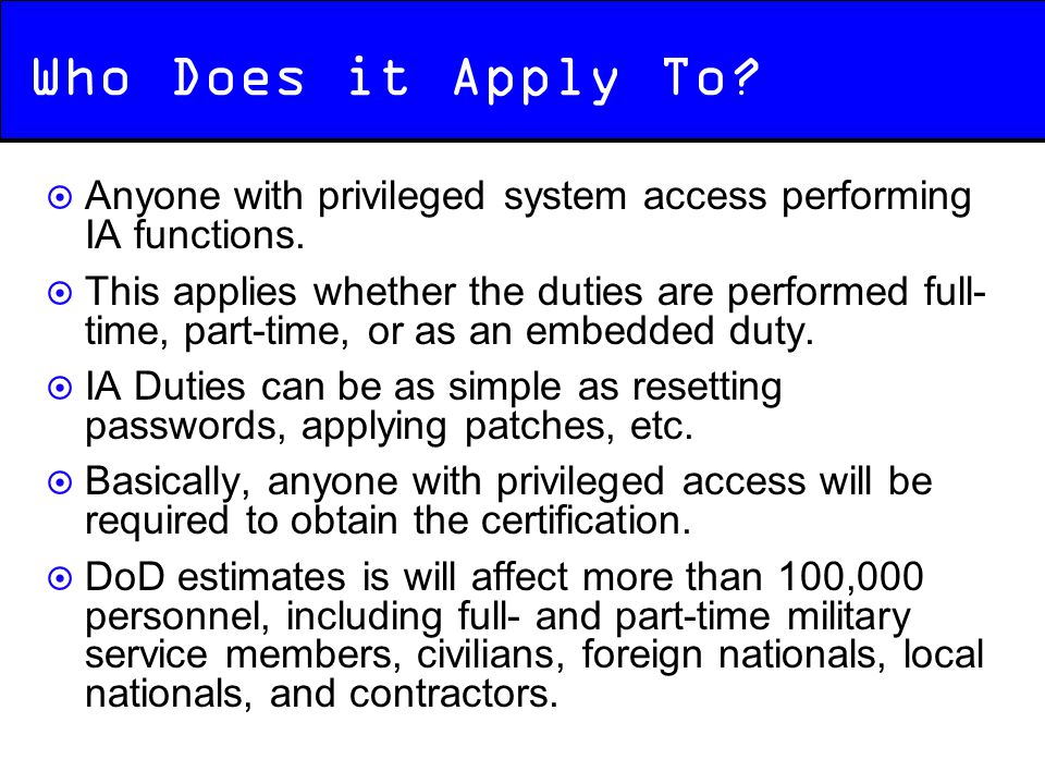 Who Does it Apply To?  Anyone with privileged system access performing IA functions.  This applies whether the duties are performed full- time, part