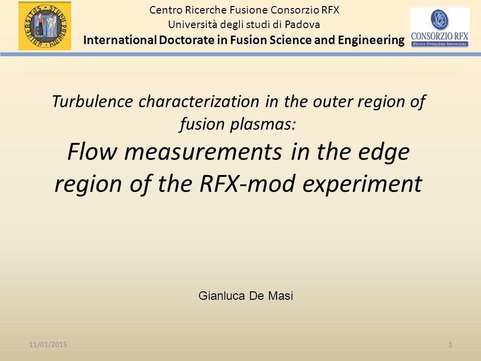 Turbulence characterization in the outer region of fusion plasmas: Flow measurements in the edge region of the RFX-mod experiment 11/01/20151 Centro Ricerche Fusione Consorzio RFX Università degli studi di Padova International Doctorate in Fusion Science and Engineering Gianluca De Masi