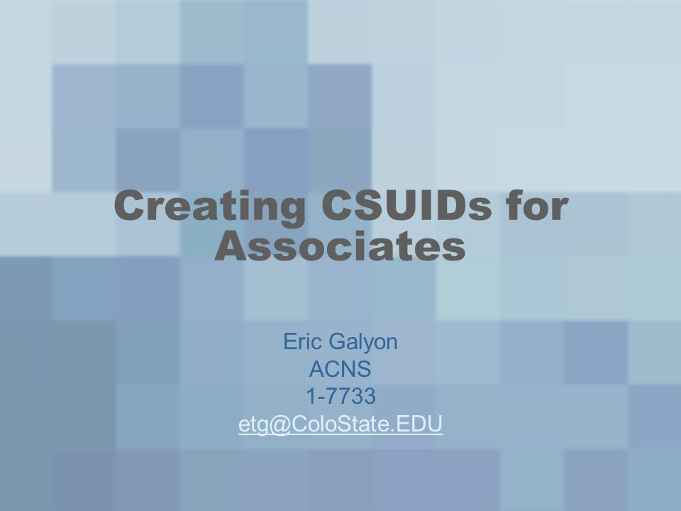Creating CSUIDs for Associates Eric Galyon ACNS 1-7733 etg@ColoState.EDU