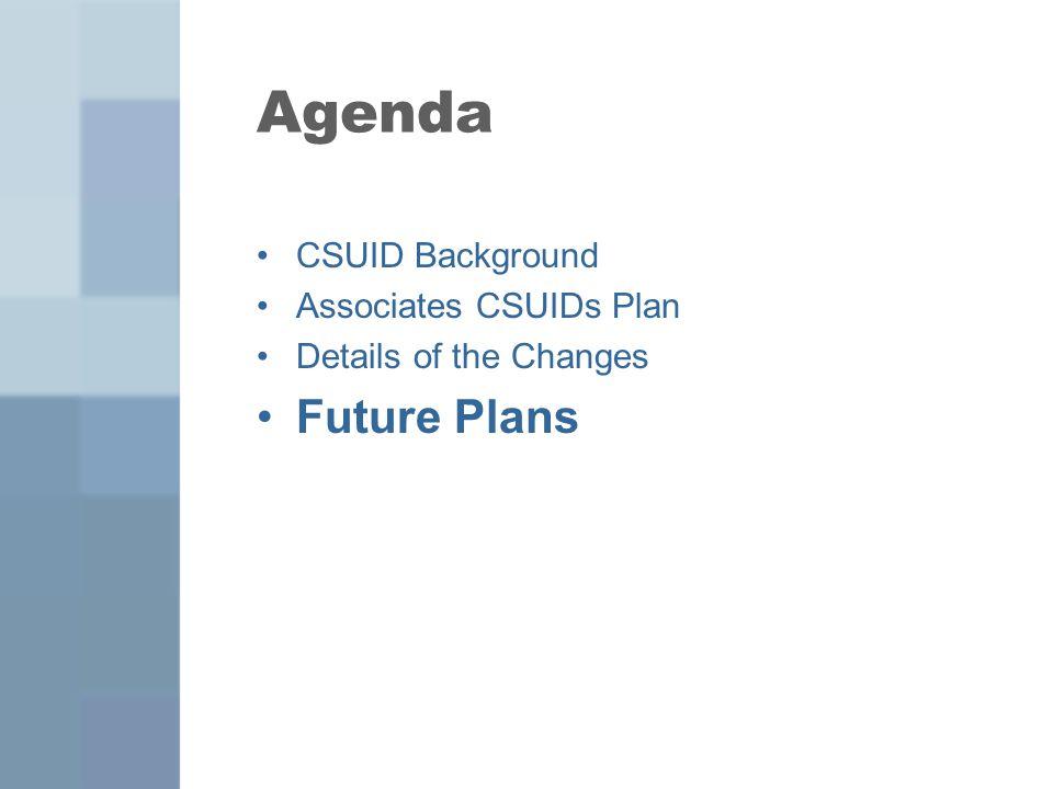 Agenda CSUID Background Associates CSUIDs Plan Details of the Changes Future Plans