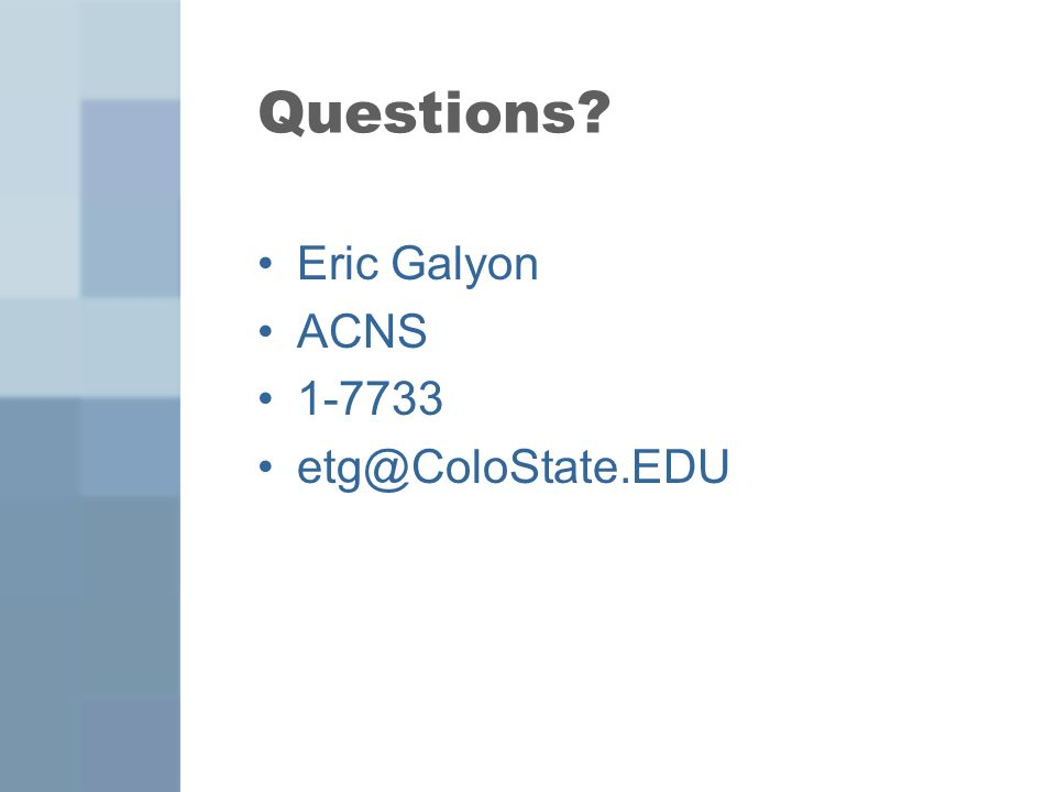 Questions Eric Galyon ACNS 1-7733 etg@ColoState.EDU