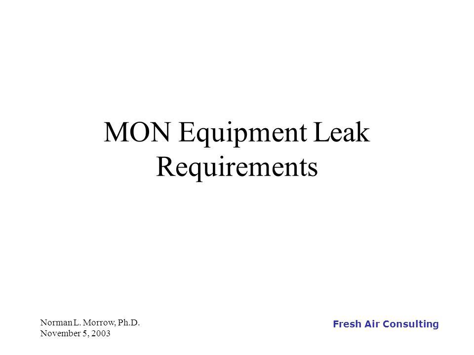 Fresh Air Consulting Norman L. Morrow, Ph.D. November 5, 2003 MON Equipment Leak Requirements