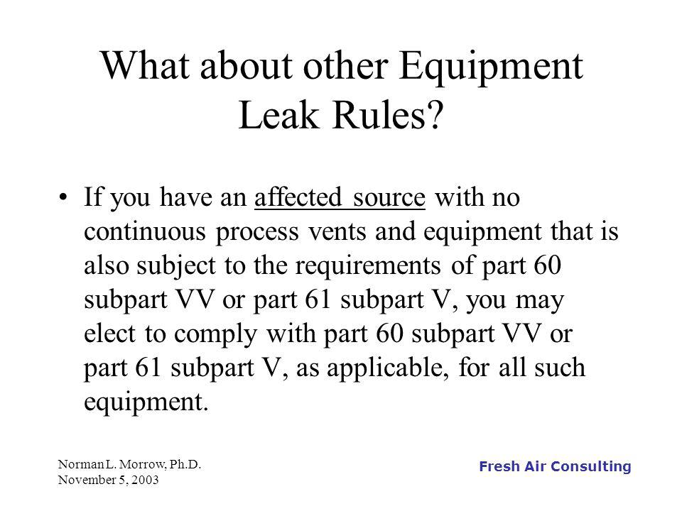 Fresh Air Consulting Norman L. Morrow, Ph.D. November 5, 2003 What about other Equipment Leak Rules? If you have an affected source with no continuous