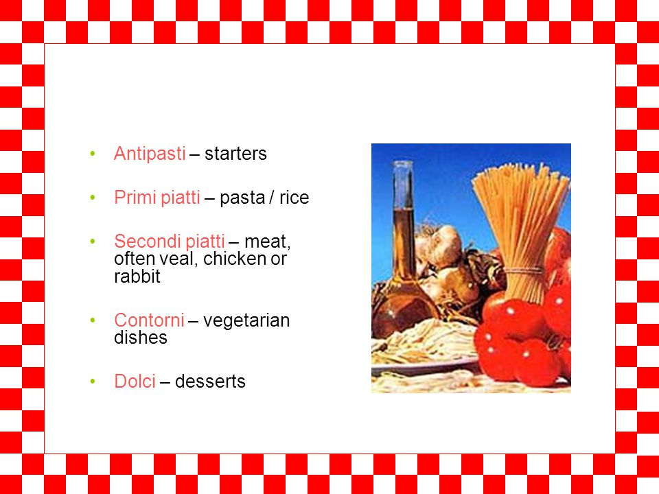 A tavola Breakfast – colazione: caffé latte or cappuccino with biscuits, crackers or a muffin Lunch – pranzo: around 2 pm, a plate of pasta or rice (primo piatto) and maybe meat afterwards (secondo piatto) Dinner – cena: 8-11 pm, a menu of many different dishes, e.g.