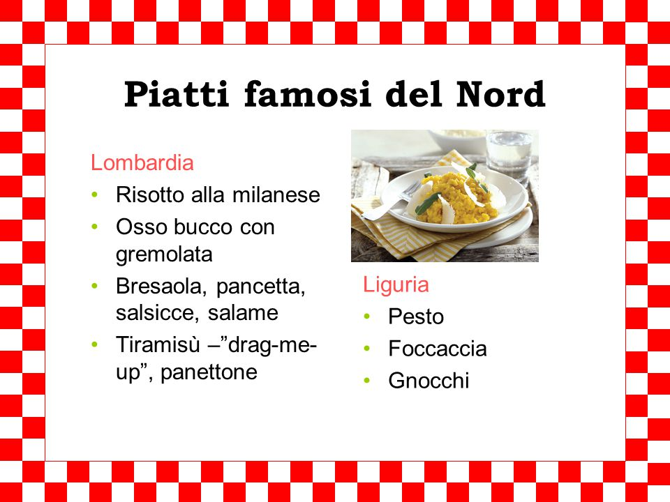 L'Italia del Nord Typical products – Prodotti tipici Rice Risotto Corn Polenta Butter Cheeses: Taleggio, mascarpone, ribiola, Grana Padano, gorgonzola Sausages, steakes Fish, seafood Influenced by southern France and Austria