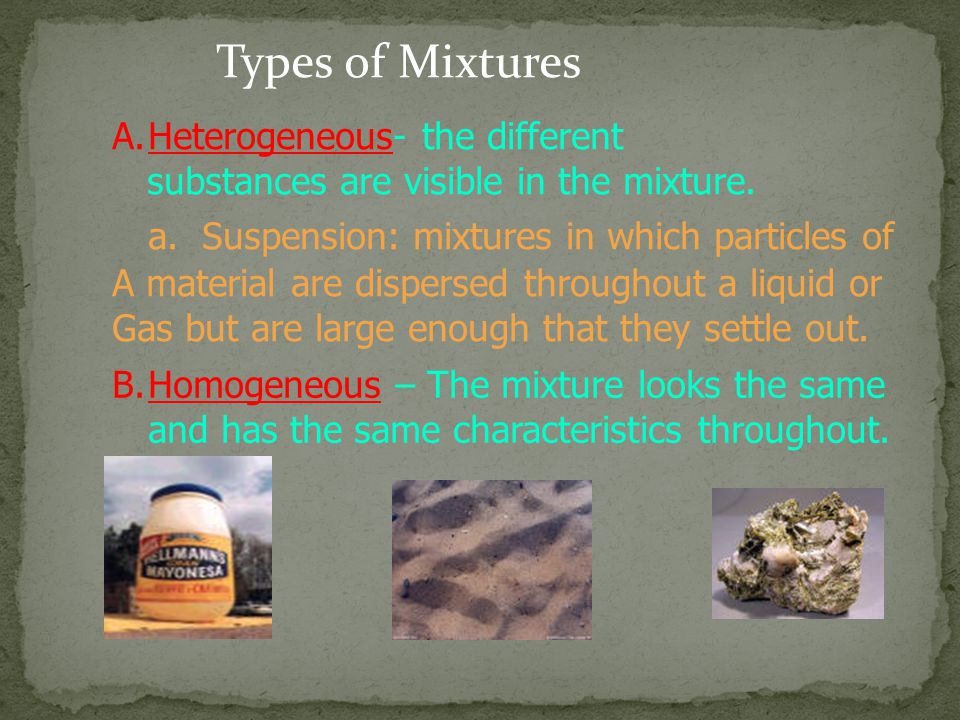 Types of Mixtures A.Heterogeneous- the different substances are visible in the mixture.