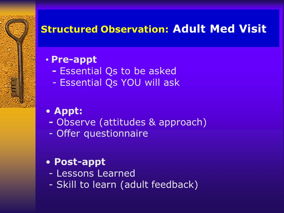 Structured Observation: Adult Med Visit Pre-appt - Essential Qs to be asked - Essential Qs YOU will ask Appt: - Observe (attitudes & approach) - Offer questionnaire Post-appt - Lessons Learned - Skill to learn (adult feedback)